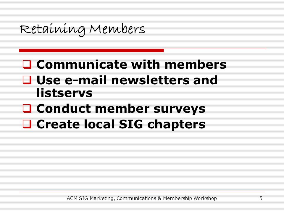 ACM SIG Marketing, Communications & Membership Workshop5 Retaining Members Communicate with members Use e-mail newsletters and listservs Conduct member surveys Create local SIG chapters