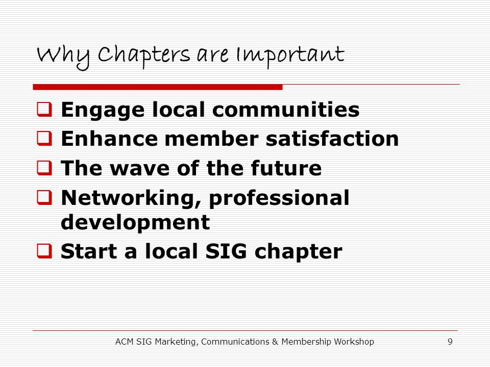 ACM SIG Marketing, Communications & Membership Workshop9 Why Chapters are Important Engage local communities Enhance member satisfaction The wave of the future Networking, professional development Start a local SIG chapter