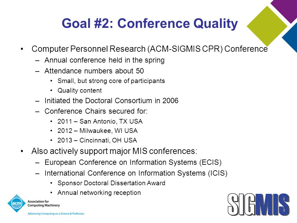 Goal #2: Conference Quality Computer Personnel Research (ACM-SIGMIS CPR) Conference –Annual conference held in the spring –Attendance numbers about 50 Small, but strong core of participants Quality content –Initiated the Doctoral Consortium in 2006 –Conference Chairs secured for: 2011 – San Antonio, TX USA 2012 – Milwaukee, WI USA 2013 – Cincinnati, OH USA Also actively support major MIS conferences: –European Conference on Information Systems (ECIS) –International Conference on Information Systems (ICIS) Sponsor Doctoral Dissertation Award Annual networking reception