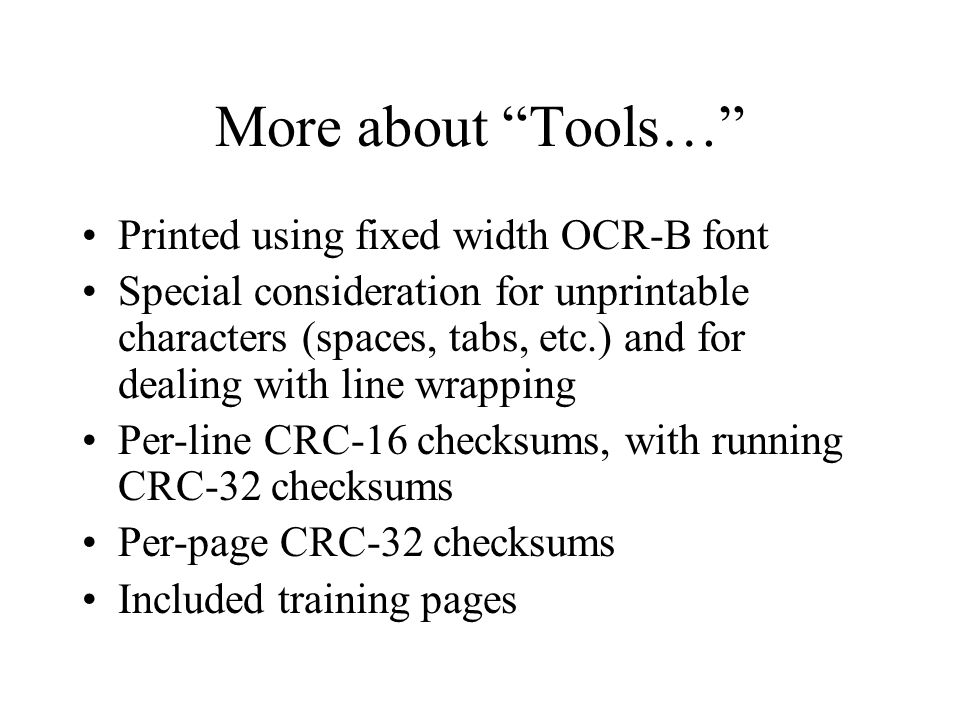 More about Tools… Printed using fixed width OCR-B font Special consideration for unprintable characters (spaces, tabs, etc.) and for dealing with line wrapping Per-line CRC-16 checksums, with running CRC-32 checksums Per-page CRC-32 checksums Included training pages
