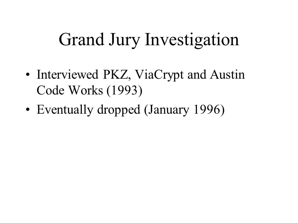 Grand Jury Investigation Interviewed PKZ, ViaCrypt and Austin Code Works (1993) Eventually dropped (January 1996)