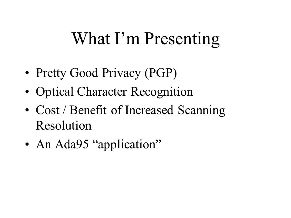 What Im Presenting Pretty Good Privacy (PGP) Optical Character Recognition Cost / Benefit of Increased Scanning Resolution An Ada95 application