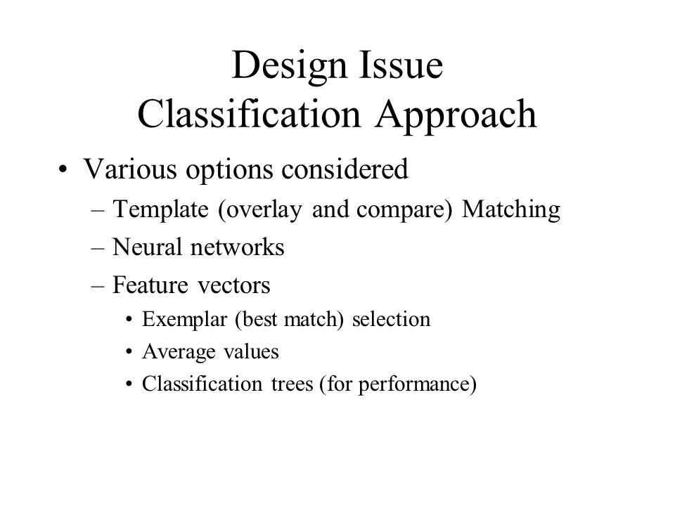 Design Issue Classification Approach Various options considered –Template (overlay and compare) Matching –Neural networks –Feature vectors Exemplar (best match) selection Average values Classification trees (for performance)