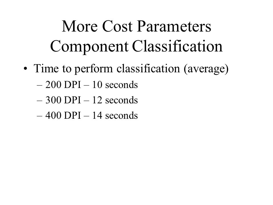 More Cost Parameters Component Classification Time to perform classification (average) –200 DPI – 10 seconds –300 DPI – 12 seconds –400 DPI – 14 seconds
