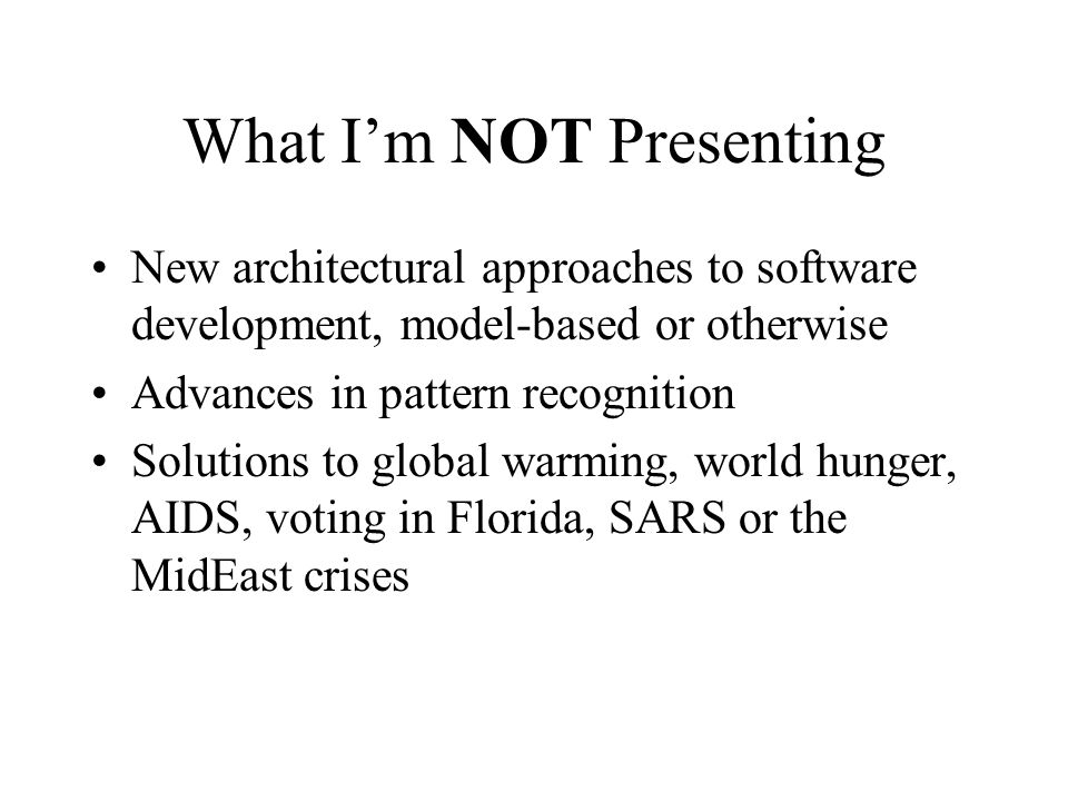 What Im NOT Presenting New architectural approaches to software development, model-based or otherwise Advances in pattern recognition Solutions to global warming, world hunger, AIDS, voting in Florida, SARS or the MidEast crises