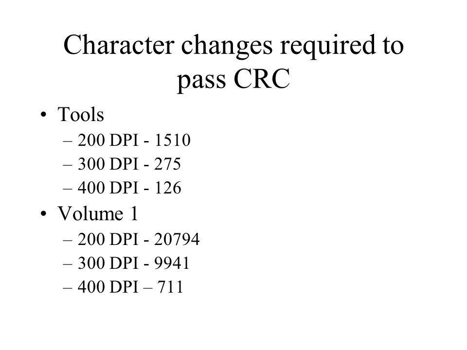 Character changes required to pass CRC Tools –200 DPI - 1510 –300 DPI - 275 –400 DPI - 126 Volume 1 –200 DPI - 20794 –300 DPI - 9941 –400 DPI – 711