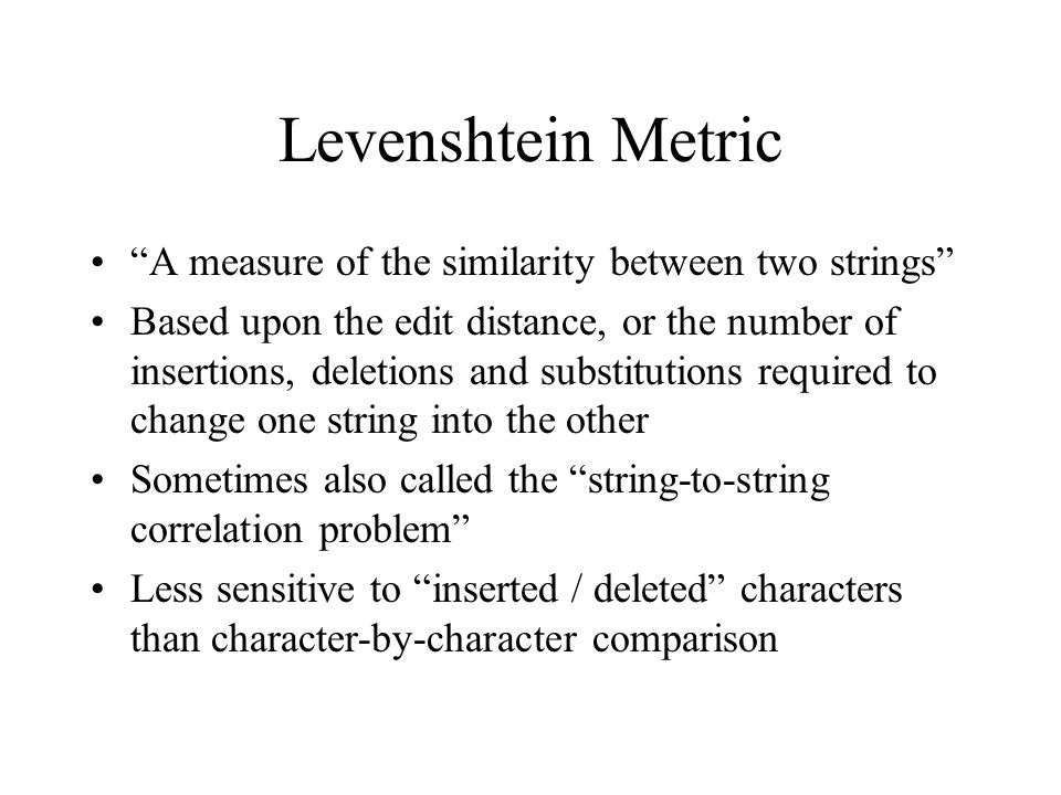 Levenshtein Metric A measure of the similarity between two strings Based upon the edit distance, or the number of insertions, deletions and substitutions required to change one string into the other Sometimes also called the string-to-string correlation problem Less sensitive to inserted / deleted characters than character-by-character comparison