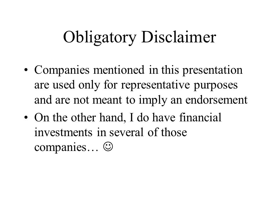 Obligatory Disclaimer Companies mentioned in this presentation are used only for representative purposes and are not meant to imply an endorsement On the other hand, I do have financial investments in several of those companies…