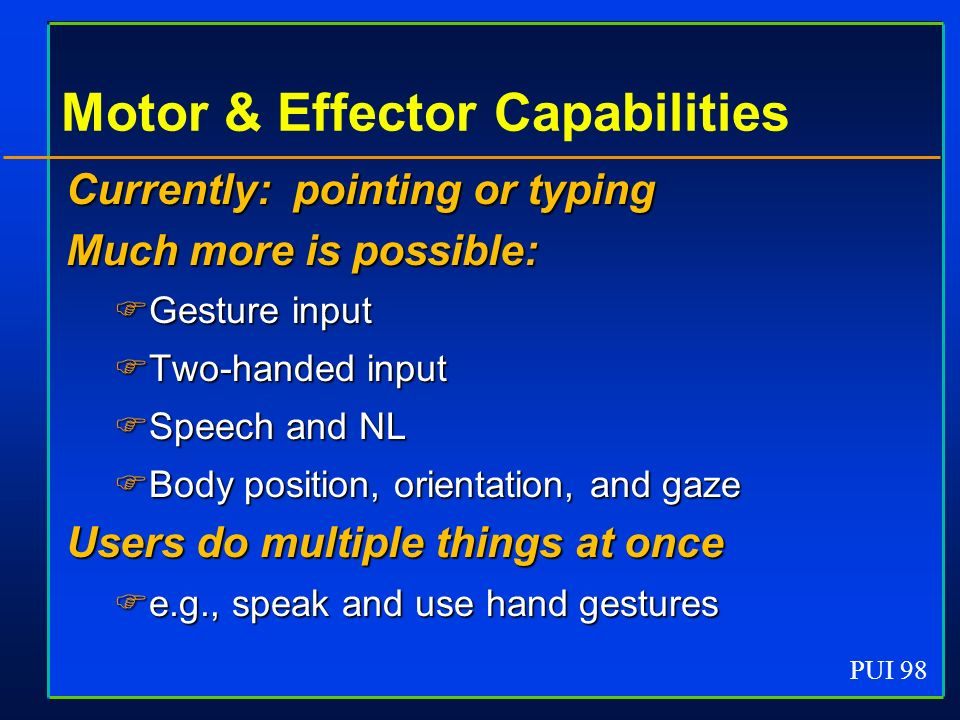 PUI 98 Motor & Effector Capabilities Currently: pointing or typing Much more is possible: Gesture input Gesture input Two-handed input Two-handed inpu