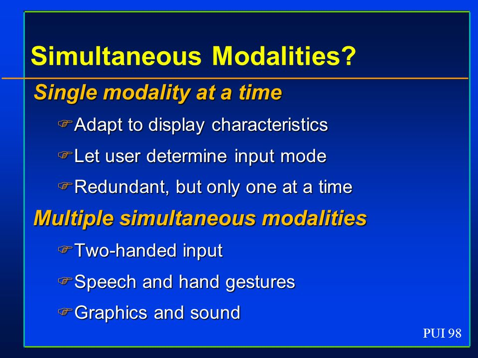 PUI 98 Simultaneous Modalities? Single modality at a time Adapt to display characteristics Adapt to display characteristics Let user determine input m