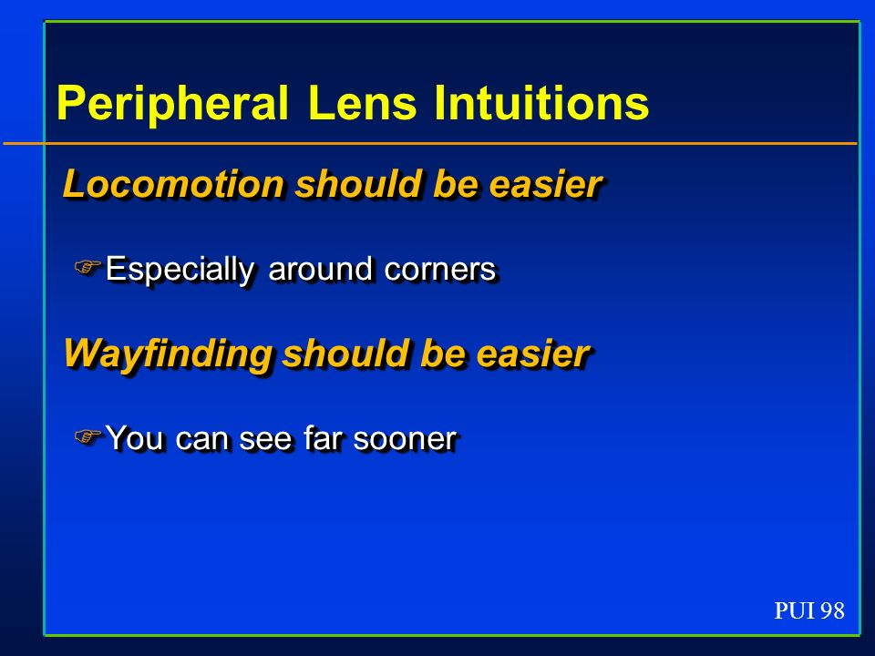 PUI 98 Peripheral Lens Intuitions Locomotion should be easier Especially around corners Especially around corners Wayfinding should be easier You can see far sooner You can see far sooner Locomotion should be easier Especially around corners Especially around corners Wayfinding should be easier You can see far sooner You can see far sooner