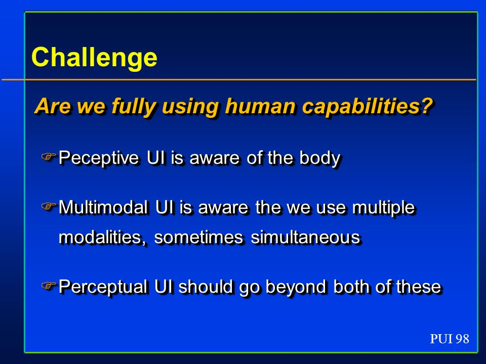 PUI 98 Challenge Are we fully using human capabilities? Peceptive UI is aware of the body Peceptive UI is aware of the body Multimodal UI is aware the