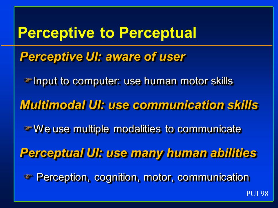 PUI 98 Perceptive to Perceptual Perceptive UI: aware of user Input to computer: use human motor skills Input to computer: use human motor skills Multimodal UI: use communication skills We use multiple modalities to communicate We use multiple modalities to communicate Perceptual UI: use many human abilities Perception, cognition, motor, communication Perception, cognition, motor, communication Perceptive UI: aware of user Input to computer: use human motor skills Input to computer: use human motor skills Multimodal UI: use communication skills We use multiple modalities to communicate We use multiple modalities to communicate Perceptual UI: use many human abilities Perception, cognition, motor, communication Perception, cognition, motor, communication