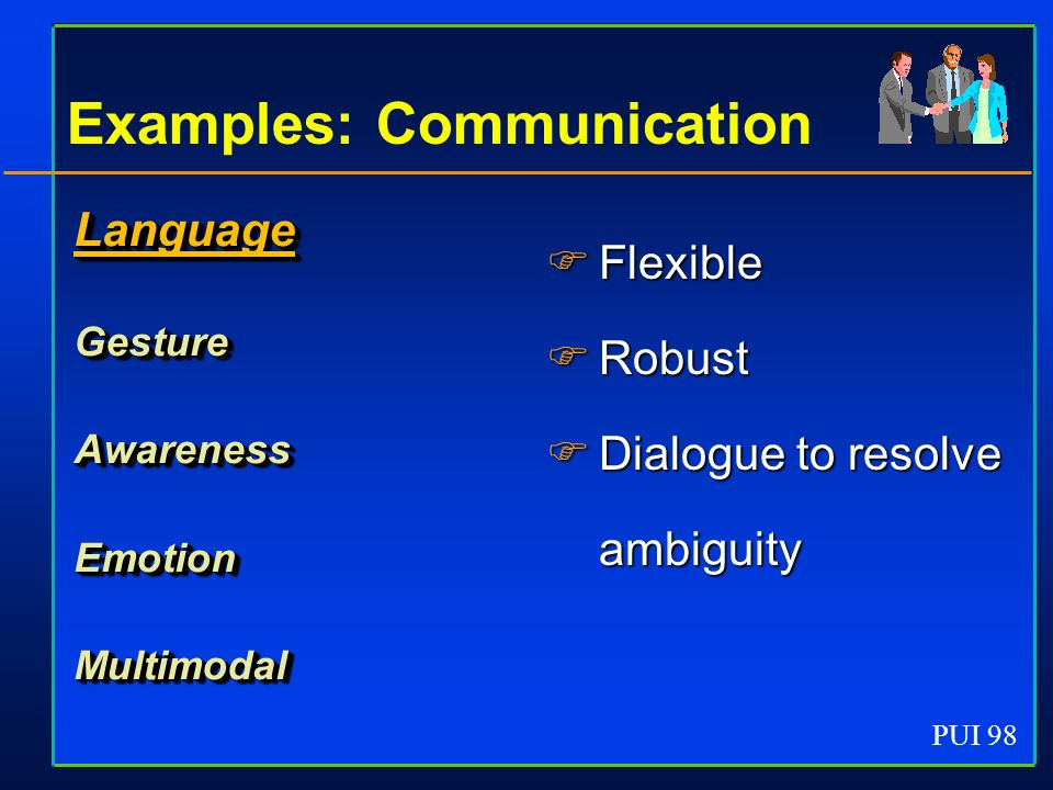 PUI 98 Examples: Communication LanguageGestureAwarenessEmotionMultimodal Flexible Flexible Robust Robust Dialogue to resolve ambiguity Dialogue to resolve ambiguity