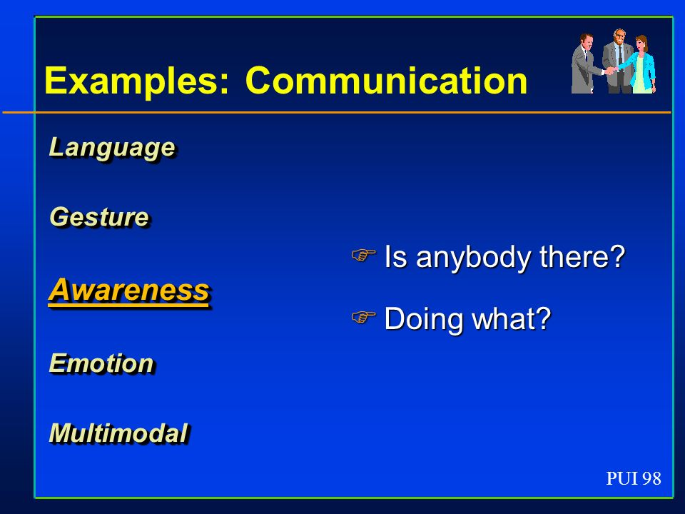 PUI 98 Examples: Communication LanguageGestureAwarenessEmotionMultimodal Is anybody there.
