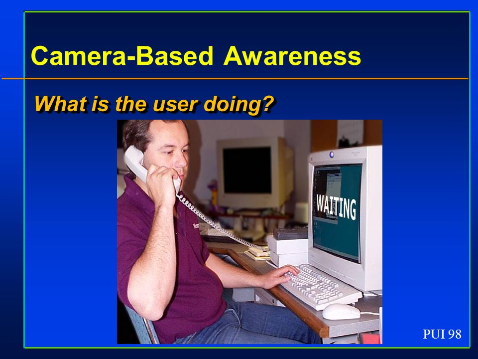PUI 98 Camera-Based Awareness What is the user doing?