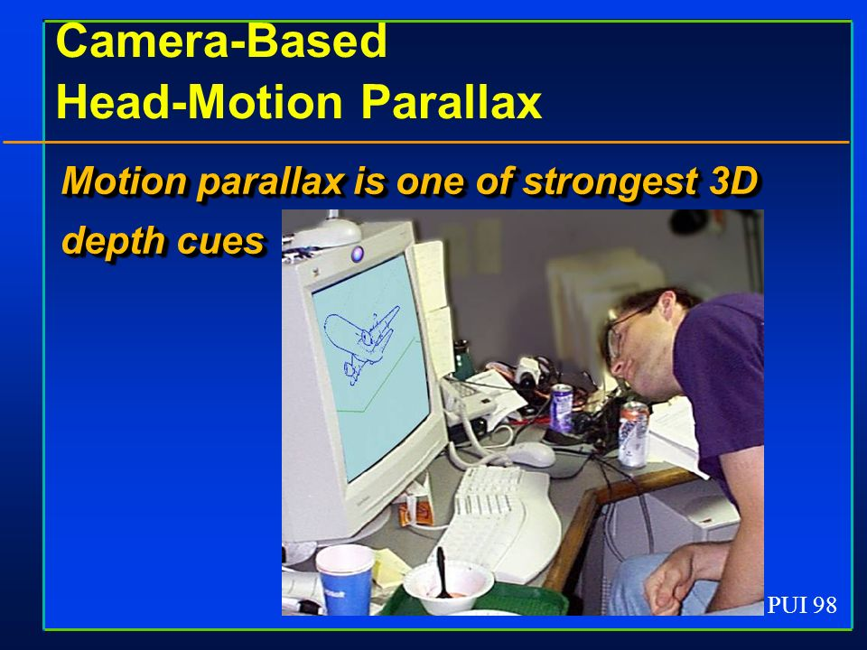 PUI 98 Camera-Based Head-Motion Parallax Motion parallax is one of strongest 3D depth cues