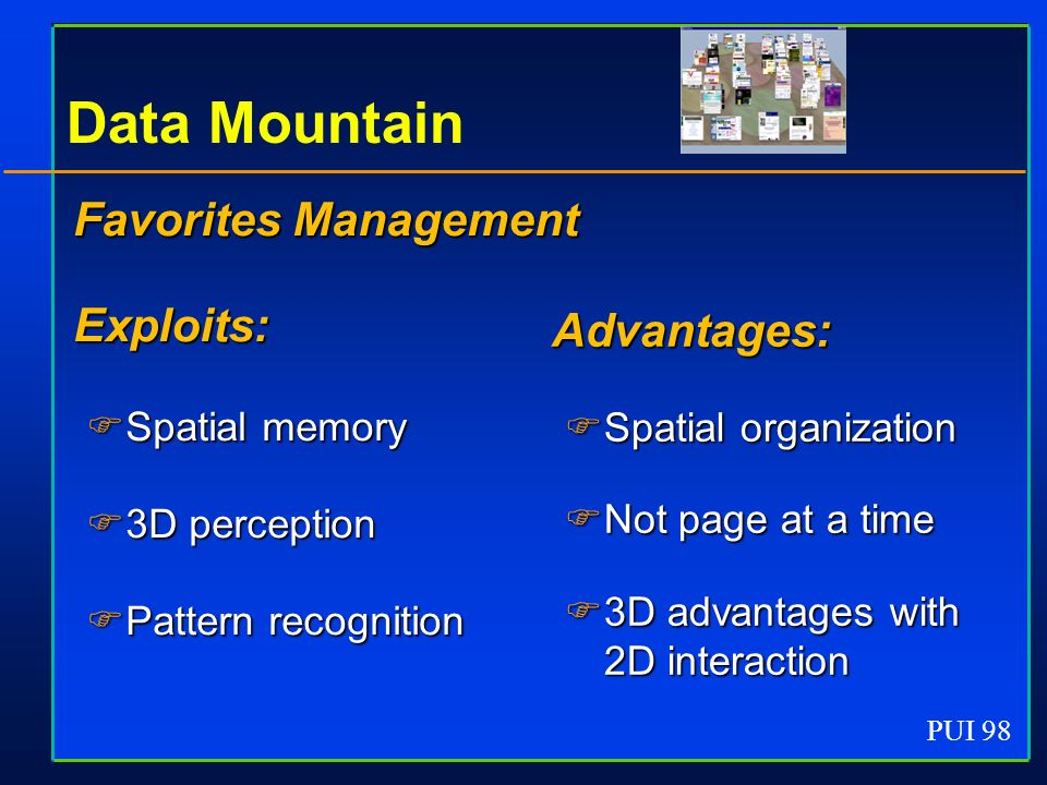 PUI 98 Data Mountain Favorites Management Exploits: Spatial memory Spatial memory 3D perception 3D perception Pattern recognition Pattern recognition Favorites Management Exploits: Spatial memory Spatial memory 3D perception 3D perception Pattern recognition Pattern recognition Advantages: Spatial organization Spatial organization Not page at a time Not page at a time 3D advantages with 2D interaction 3D advantages with 2D interaction