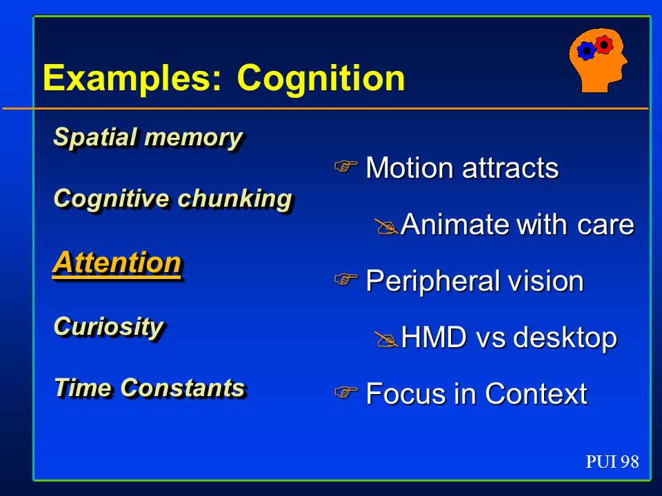 PUI 98 Examples: Cognition Spatial memory Cognitive chunking AttentionCuriosity Time Constants Motion attracts Motion attracts Animate with care Animate with care Peripheral vision Peripheral vision HMD vs desktop HMD vs desktop Focus in Context Focus in Context