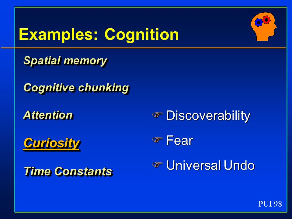 PUI 98 Examples: Cognition Spatial memory Cognitive chunking AttentionCuriosity Time Constants Discoverability Discoverability Fear Fear Universal Und