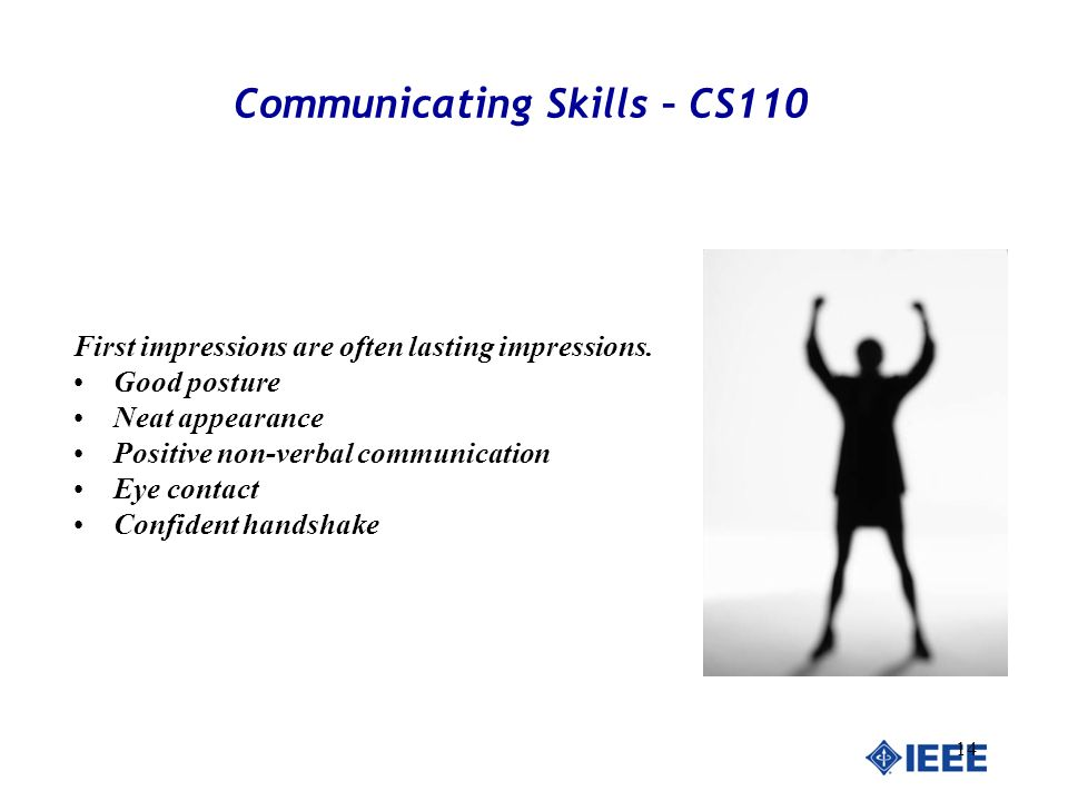 14 Communicating Skills – CS110 First impressions are often lasting impressions. Good posture Neat appearance Positive non-verbal communication Eye co