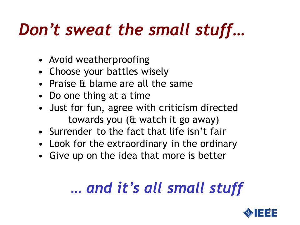 21 Dont sweat the small stuff… Avoid weatherproofing Choose your battles wisely Praise & blame are all the same Do one thing at a time Just for fun, a