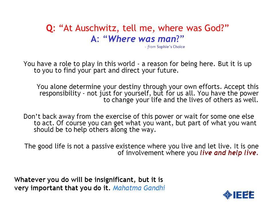 28 Q: At Auschwitz, tell me, where was God? A: Where was man? - from Sophies Choice You have a role to play in this world - a reason for being here. B