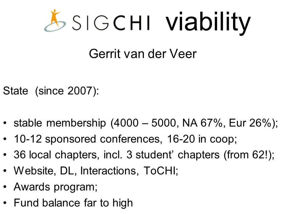 viability Gerrit van der Veer State (since 2007): stable membership (4000 – 5000, NA 67%, Eur 26%); 10-12 sponsored conferences, 16-20 in coop; 36 local chapters, incl.