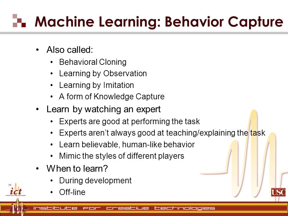 Machine Learning: Behavior Capture Also called: Behavioral Cloning Learning by Observation Learning by Imitation A form of Knowledge Capture Learn by watching an expert Experts are good at performing the task Experts arent always good at teaching/explaining the task Learn believable, human-like behavior Mimic the styles of different players When to learn.