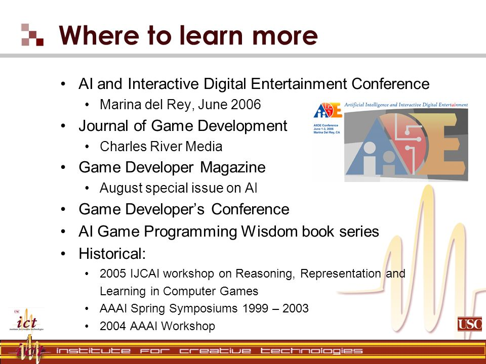 Where to learn more AI and Interactive Digital Entertainment Conference Marina del Rey, June 2006 Journal of Game Development Charles River Media Game Developer Magazine August special issue on AI Game Developers Conference AI Game Programming Wisdom book series Historical: 2005 IJCAI workshop on Reasoning, Representation and Learning in Computer Games AAAI Spring Symposiums 1999 – AAAI Workshop