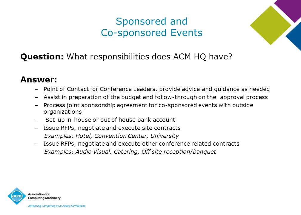 Sponsored and Co-sponsored Events Question: What responsibilities does ACM HQ have? Answer: –Point of Contact for Conference Leaders, provide advice a