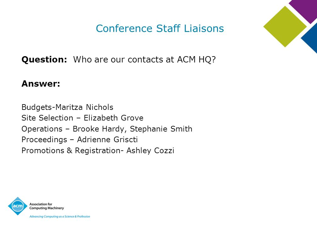 Conference Staff Liaisons Question: Who are our contacts at ACM HQ? Answer: Budgets-Maritza Nichols Site Selection – Elizabeth Grove Operations – Broo