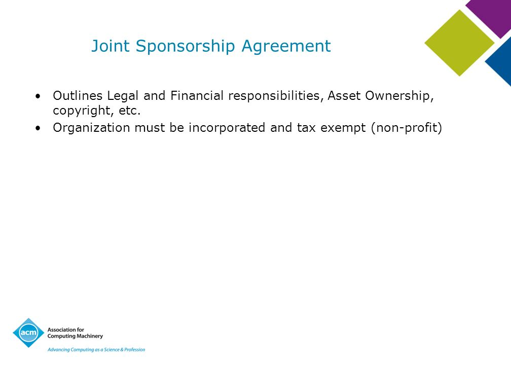 Joint Sponsorship Agreement Outlines Legal and Financial responsibilities, Asset Ownership, copyright, etc. Organization must be incorporated and tax