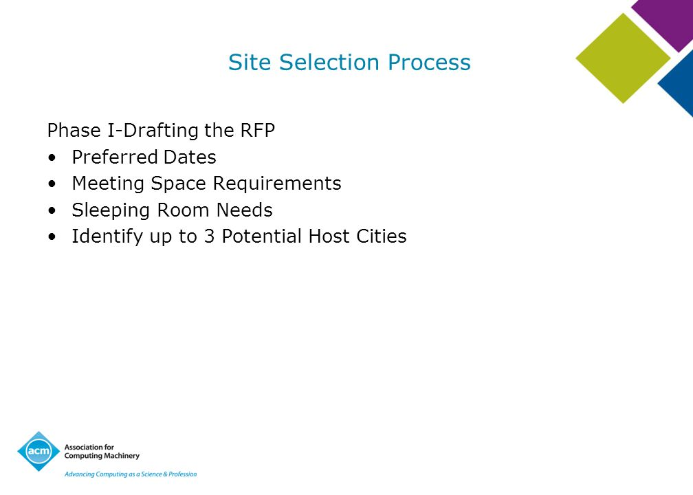 Site Selection Process Phase I-Drafting the RFP Preferred Dates Meeting Space Requirements Sleeping Room Needs Identify up to 3 Potential Host Cities