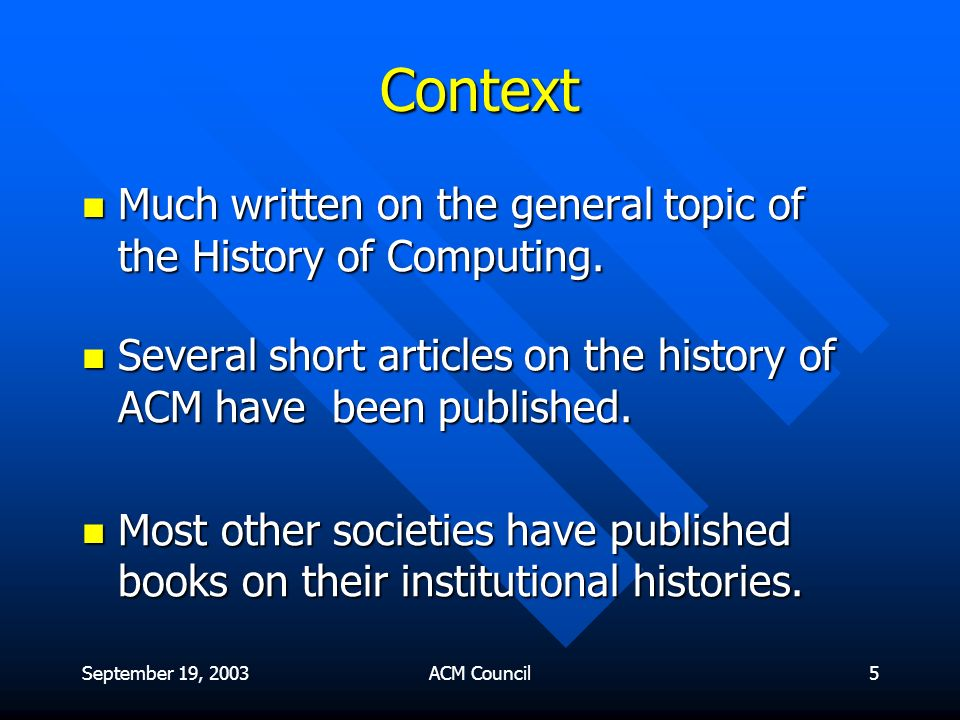 September 19, 2003ACM Council6 Context Much written on the general topic of the History of Computing.