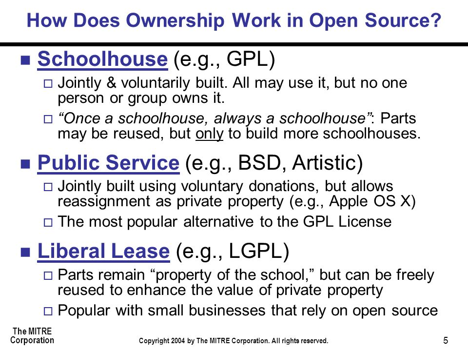 The MITRE Corporation Copyright 2004 by The MITRE Corporation. All rights reserved. 5 How Does Ownership Work in Open Source? Schoolhouse (e.g., GPL)