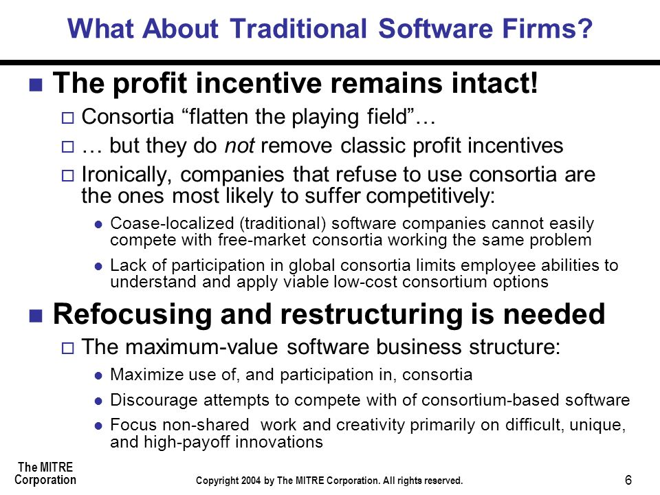 The MITRE Corporation Copyright 2004 by The MITRE Corporation. All rights reserved. 6 What About Traditional Software Firms? The profit incentive rema
