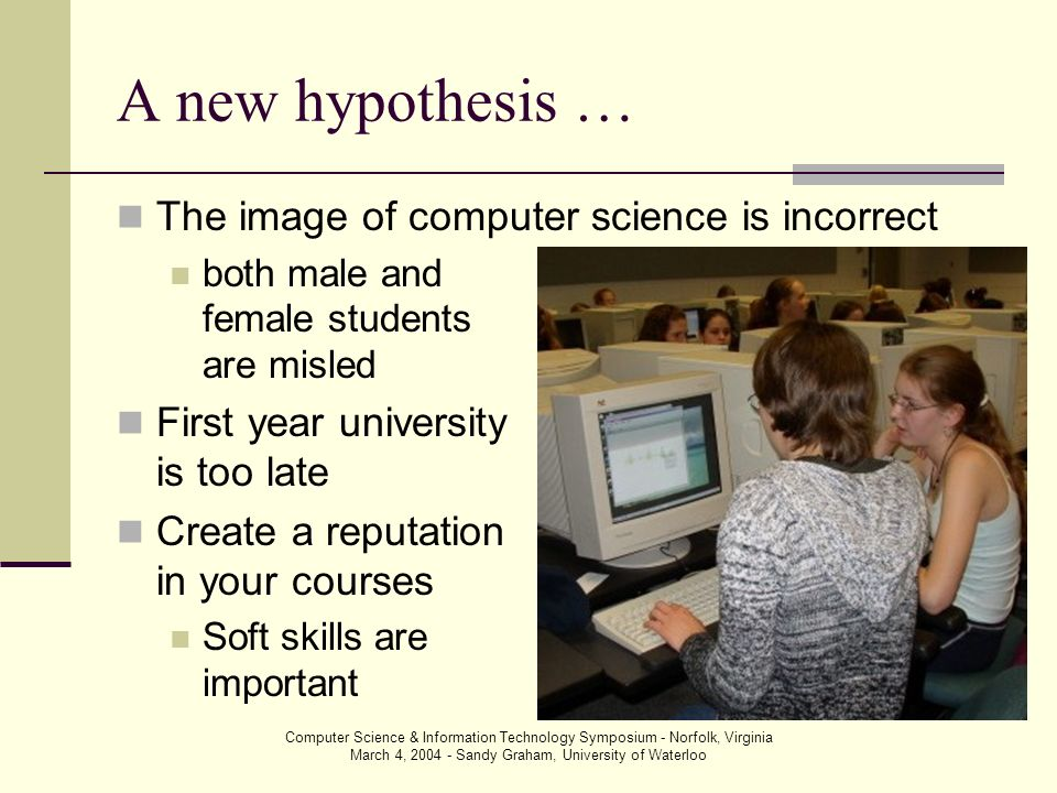 Computer Science & Information Technology Symposium - Norfolk, Virginia March 4, 2004 - Sandy Graham, University of Waterloo A new hypothesis … The image of computer science is incorrect both male and female students are misled First year university is too late Create a reputation in your courses Soft skills are important