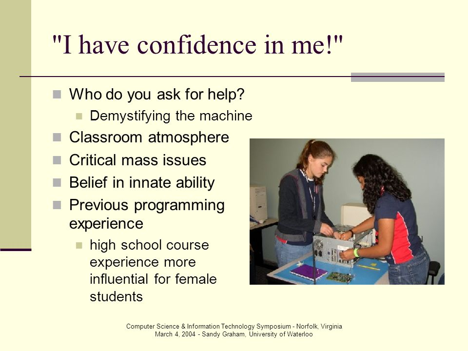 Computer Science & Information Technology Symposium - Norfolk, Virginia March 4, 2004 - Sandy Graham, University of Waterloo I have confidence in me! Who do you ask for help.