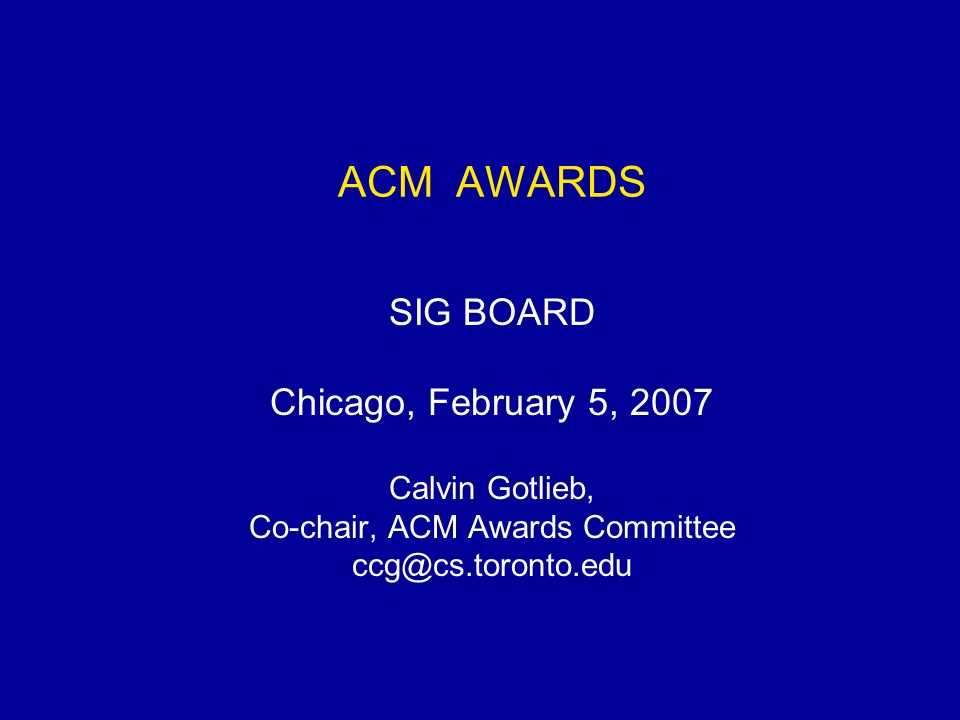 ACM AWARDS SIG BOARD Chicago, February 5, 2007 Calvin Gotlieb, Co-chair, ACM Awards Committee