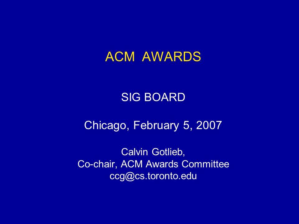ACM AWARDS SIG BOARD Chicago, February 5, 2007 Calvin Gotlieb, Co-chair, ACM Awards Committee ccg@cs.toronto.edu