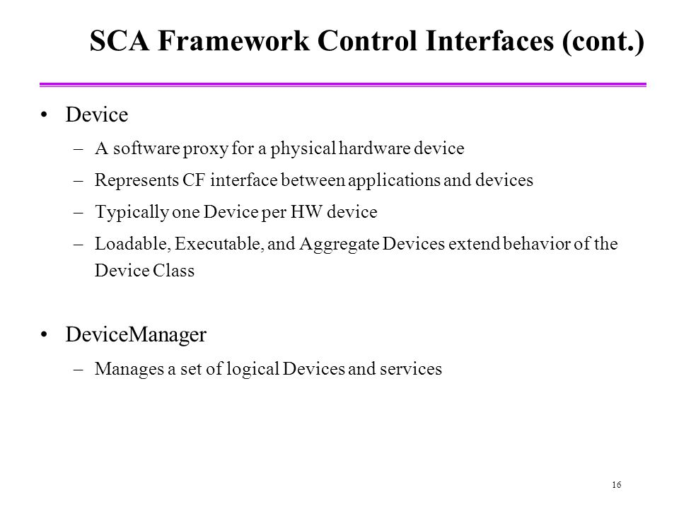 16 SCA Framework Control Interfaces (cont.) Device –A software proxy for a physical hardware device –Represents CF interface between applications and devices –Typically one Device per HW device –Loadable, Executable, and Aggregate Devices extend behavior of the Device Class DeviceManager –Manages a set of logical Devices and services