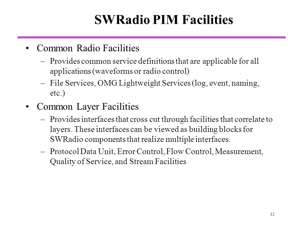 32 SWRadio PIM Facilities Common Radio Facilities –Provides common service definitions that are applicable for all applications (waveforms or radio control) –File Services, OMG Lightweight Services (log, event, naming, etc.) Common Layer Facilities –Provides interfaces that cross cut through facilities that correlate to layers.