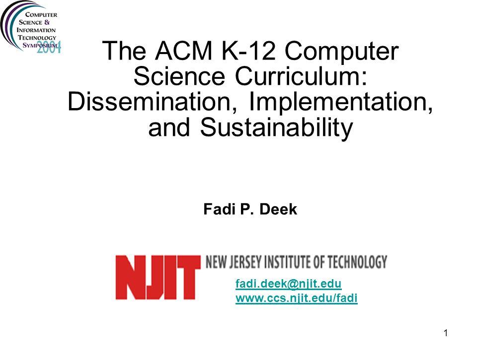 1 The ACM K-12 Computer Science Curriculum: Dissemination, Implementation, and Sustainability Fadi P. Deek fadi.deek@njit.edu www.ccs.njit.edu/fadi