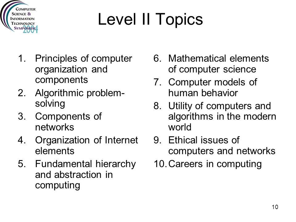 10 Level II Topics 1.Principles of computer organization and components 2.Algorithmic problem- solving 3.Components of networks 4.Organization of Inte