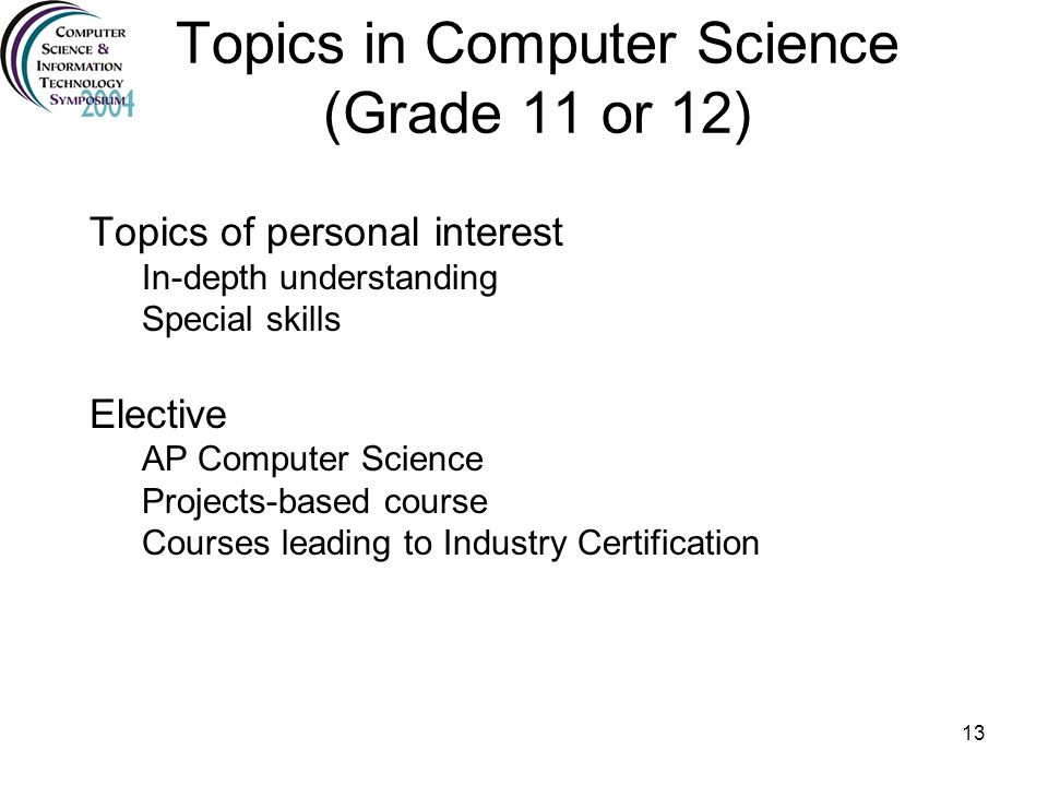 13 Topics in Computer Science (Grade 11 or 12) Topics of personal interest In-depth understanding Special skills Elective AP Computer Science Projects