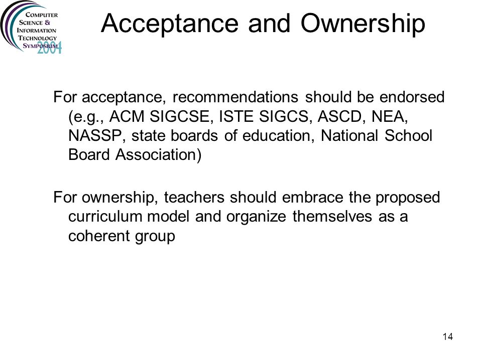 14 Acceptance and Ownership For acceptance, recommendations should be endorsed (e.g., ACM SIGCSE, ISTE SIGCS, ASCD, NEA, NASSP, state boards of educat