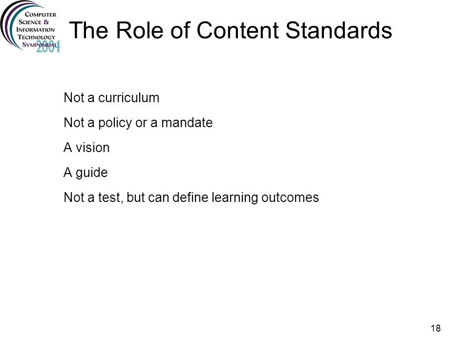 18 The Role of Content Standards Not a curriculum Not a policy or a mandate A vision A guide Not a test, but can define learning outcomes