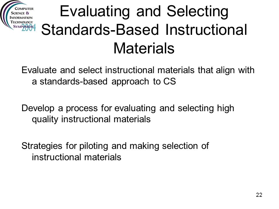 22 Evaluating and Selecting Standards-Based Instructional Materials Evaluate and select instructional materials that align with a standards-based appr