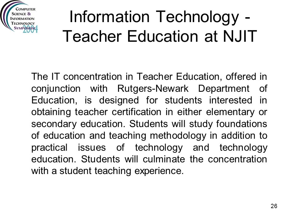 26 Information Technology - Teacher Education at NJIT The IT concentration in Teacher Education, offered in conjunction with Rutgers-Newark Department